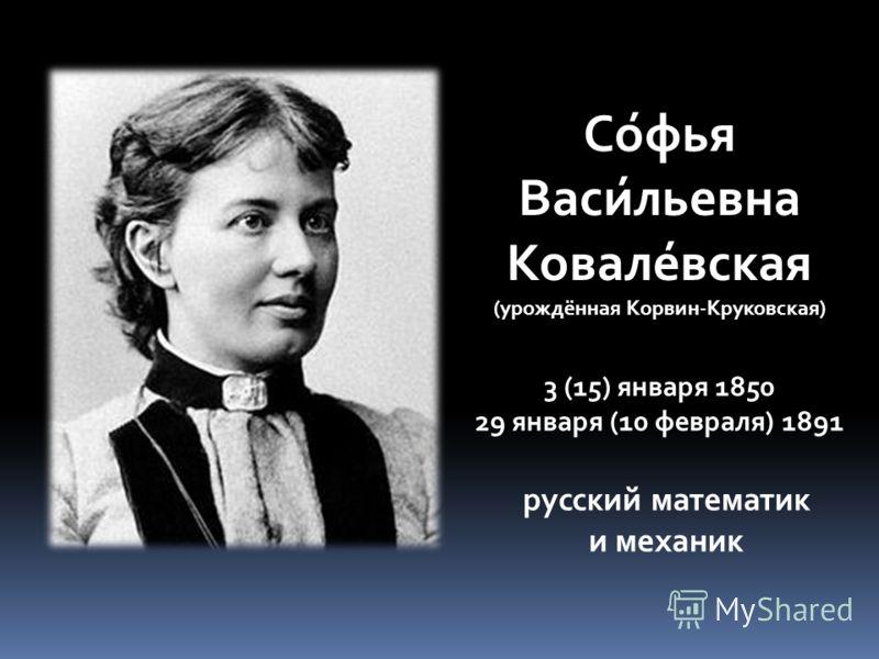 Со́фья Васи́льевна Ковале́вская (урождённая Корвин-Круковская) 3 (15) января 1850 29 января (10 февраля) 1891 русский математик и механик