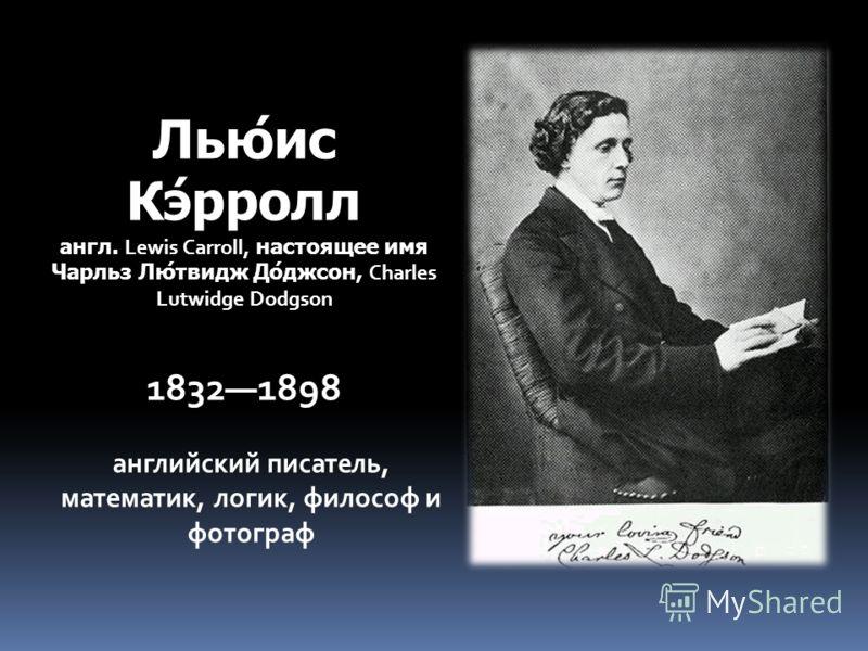 Лью́ис Кэ́рролл англ. Lewis Carroll, настоящее имя Чарльз Лю́твидж До́джсон, Charles Lutwidge Dodgson 18321898 английский писатель, математик, логик, философ и фотограф