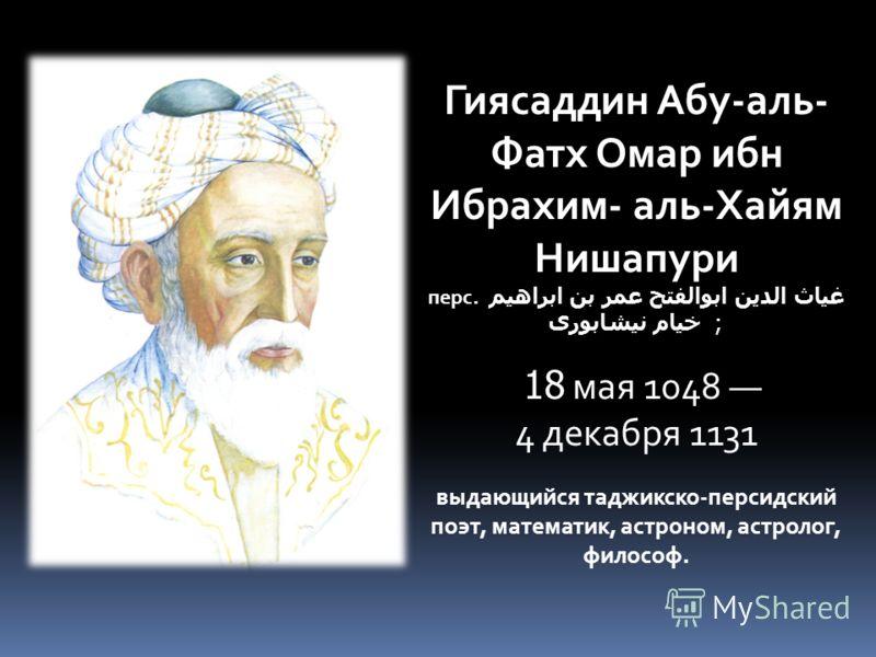 Гиясаддин Абу-аль- Фатх Омар ибн Ибрахим- аль-Хайям Нишапури перс. غیاث الدین ابوالفتح عمر بن ابراهیم خیام نیشابور ; 18 мая 1048 4 декабря 1131 выдающийся таджикско-персидский поэт, математик, астроном, астролог, философ.