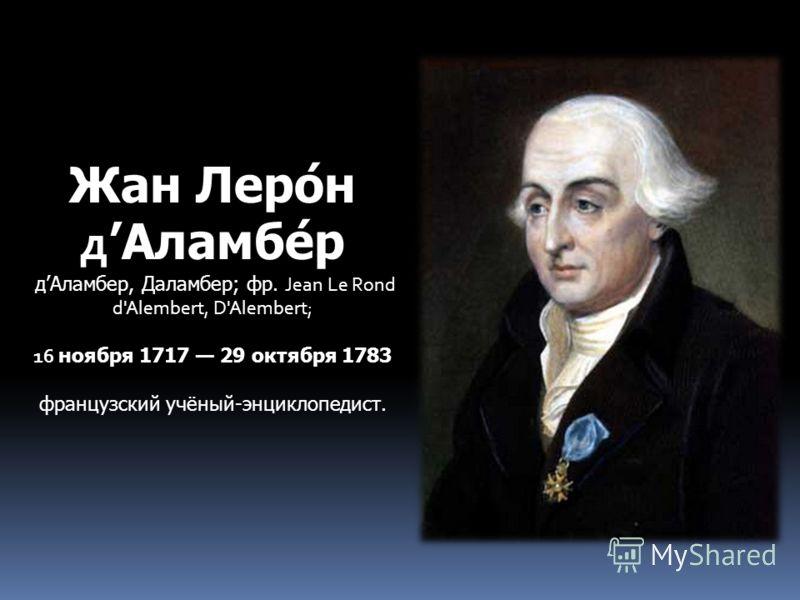 Жан Леро́н д Аламбе́р дАламбер, Даламбер; фр. Jean Le Rond d'Alembert, D'Alembert; 16 ноября 1717 29 октября 1783 французский учёный-энциклопедист.