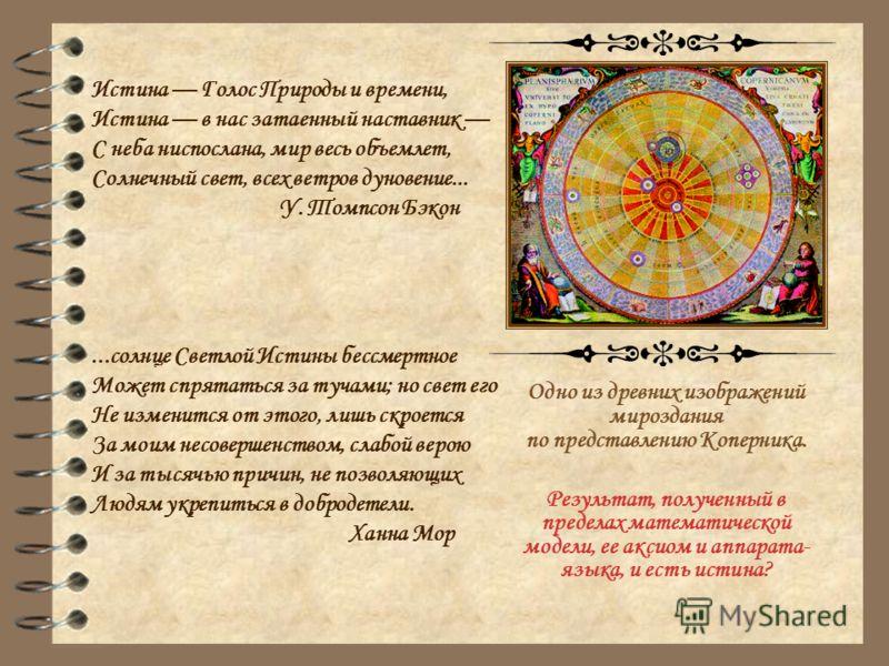 Одно из древних изображений мироздания по представлению Коперника. Результат, полученный в пределах математической модели, ее аксиом и аппарата- языка, и есть истина? Истина Голос Природы и времени, Истина в нас затаенный наставник С неба ниспослана,