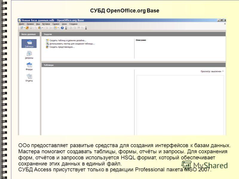 СУБД OpenOffice.org Base OOo предоставляет развитые средства для создания интерфейсов к базам данных. Мастера помогают создавать таблицы, формы, отчёты и запросы. Для сохранения форм, отчётов и запросов используется HSQL формат, который обеспечивает