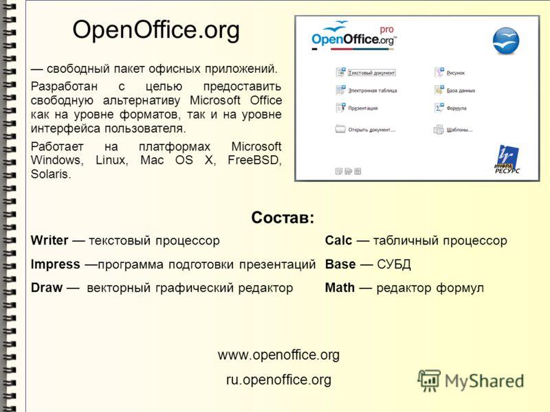 OpenOffice.org свободный пакет офисных приложений. Разработан с целью предоставить свободную альтернативу Microsoft Office как на уровне форматов, так и на уровне интерфейса пользователя. Работает на платформах Microsoft Windows, Linux, Mac OS X, Fre