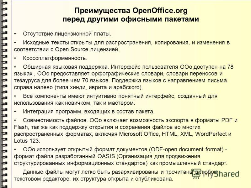 Преимущества OpenOffice.org перед другими офисными пакетами Отсутствие лицензионной платы. Исходные тексты открыты для распространения, копирования, и изменения в соответствии с Open Source лицензией. Кроссплатформенность. Обширная языковая поддержка