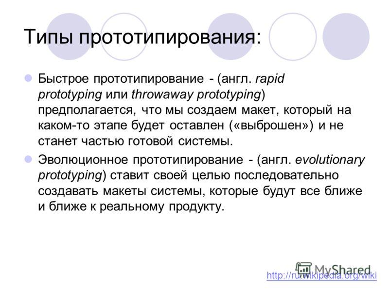 Типы прототипирования: Быстрое прототипирование - (англ. rapid prototyping или throwaway prototyping) предполагается, что мы создаем макет, который на каком-то этапе будет оставлен («выброшен») и не станет частью готовой системы. Эволюционное прототи