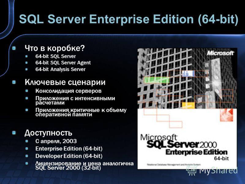 SQL Server Enterprise Edition (64-bit) Что в коробке? 64-bit SQL Server 64-bit SQL Server Agent 64-bit Analysis Server Ключевые сценарии Консолидация серверов Приложения с интенсивными расчетами Приложения критичные к объему оперативной памяти Доступ