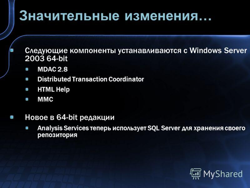 Значительные изменения… Следующие компоненты устанавливаются с Windows Server 2003 64-bit MDAC 2.8 Distributed Transaction Coordinator HTML Help MMC Новое в 64-bit редакции Analysis Services теперь использует SQL Server для хранения своего репозитори