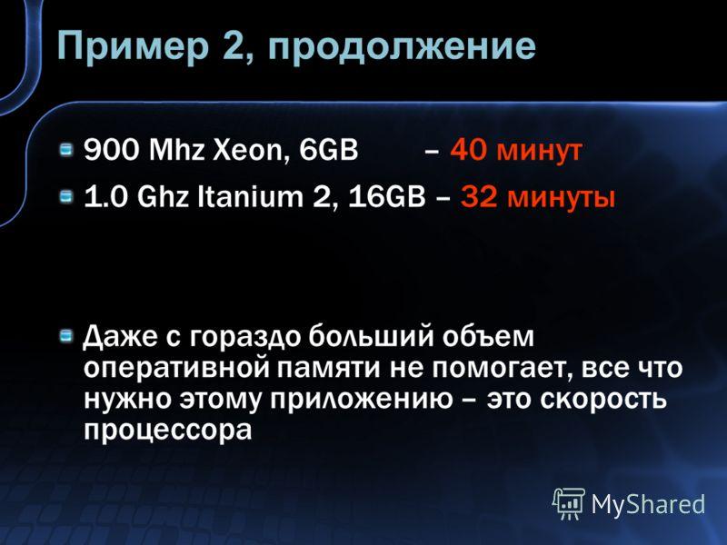 Пример 2, продолжение 900 Mhz Xeon, 6GB – 40 минут 1.0 Ghz Itanium 2, 16GB – 32 минуты Даже с гораздо больший объем оперативной памяти не помогает, все что нужно этому приложению – это скорость процессора