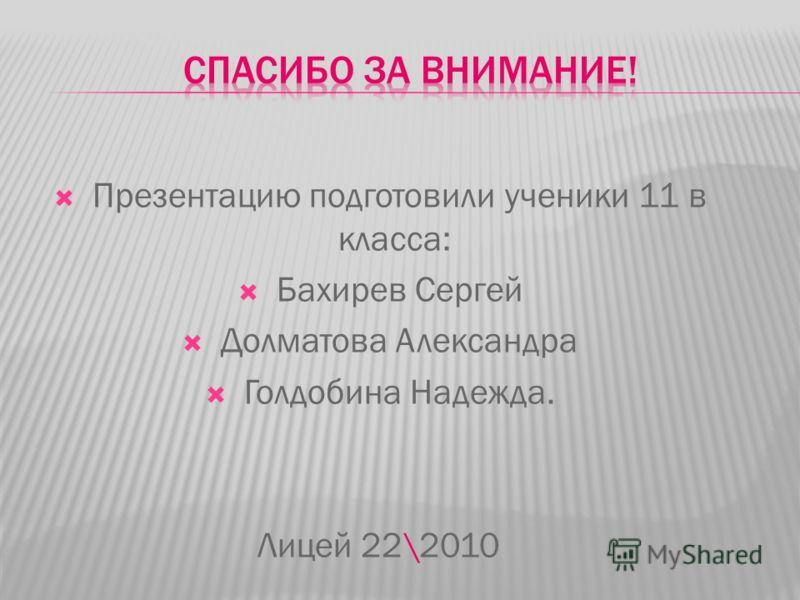 Презентацию подготовили ученики 11 в класса: Бахирев Сергей Долматова Александра Голдобина Надежда. Лицей 22\2010