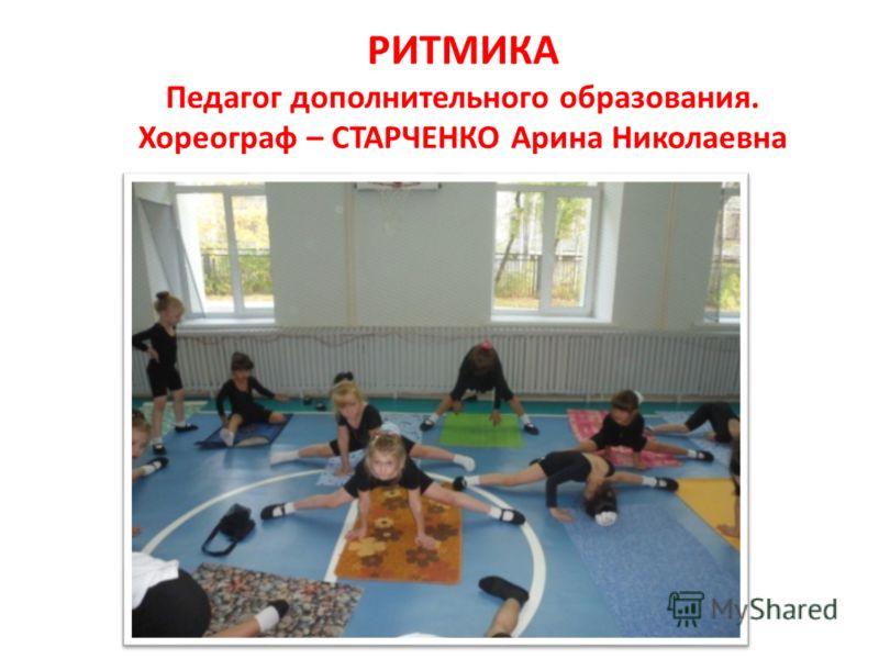 РИТМИКА Педагог дополнительного образования. Хореограф – СТАРЧЕНКО Арина Николаевна