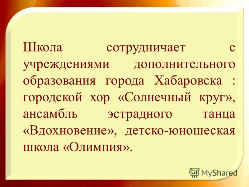 Школа сотрудничает с учреждениями дополнительного образования города Хабаровска : городской хор «Солнечный круг», ансамбль эстрадного танца «Вдохновение», детско-юношеская школа «Олимпия».