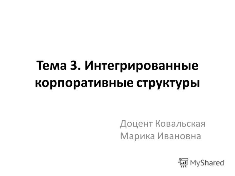 Тема 3. Интегрированные корпоративные структуры Доцент Ковальская Марика Ивановна