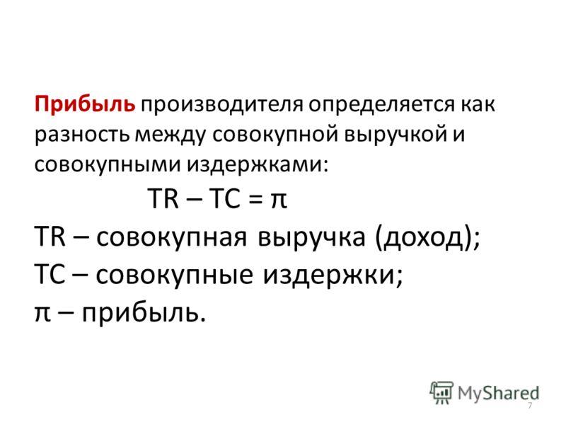 Прибыль производителя определяется как разность между совокупной выручкой и совокупными издержками: TR – TC = π TR – совокупная выручка (доход); TC – совокупные издержки; π – прибыль. 7