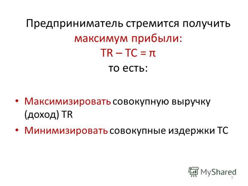 Предприниматель стремится получить максимум прибыли: TR – TC = π то есть: Максимизировать совокупную выручку (доход) TR Минимизировать совокупные издержки TC 9