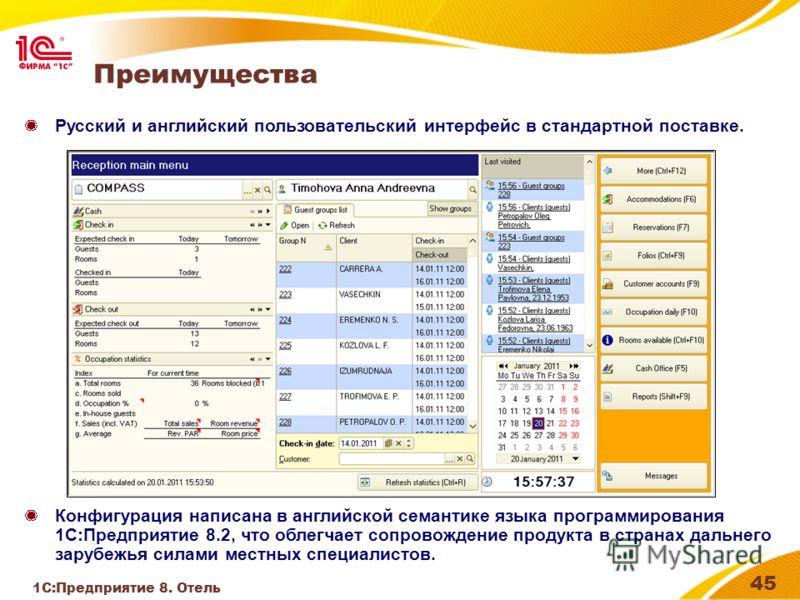 1С:Предприятие 8. Отель 45 Преимущества Русский и английский пользовательский интерфейс в стандартной поставке. Конфигурация написана в английской семантике языка программирования 1С:Предприятие 8.2, что облегчает сопровождение продукта в странах дал