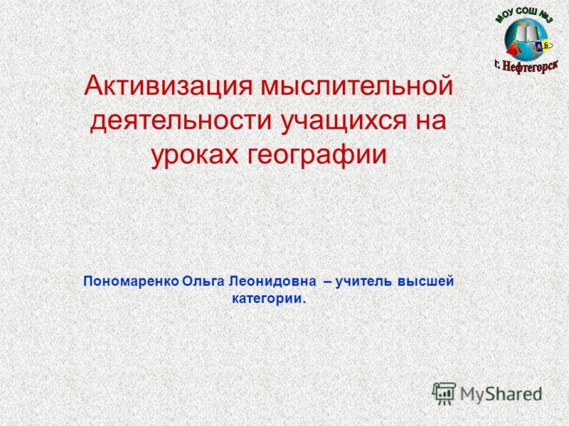 Активизация мыслительной деятельности учащихся на уроках географии Пономаренко Ольга Леонидовна – учитель высшей категории.