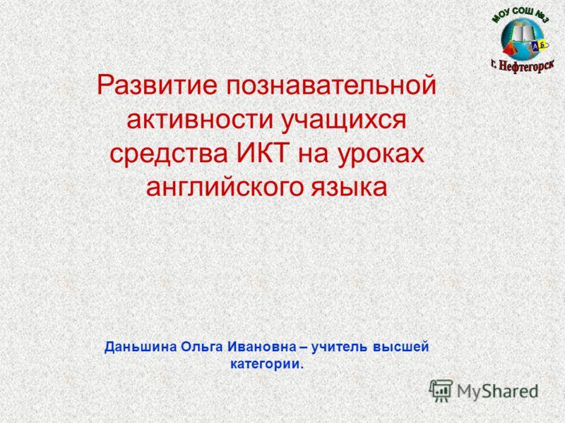 Развитие познавательной активности учащихся средства ИКТ на уроках английского языка Даньшина Ольга Ивановна – учитель высшей категории.