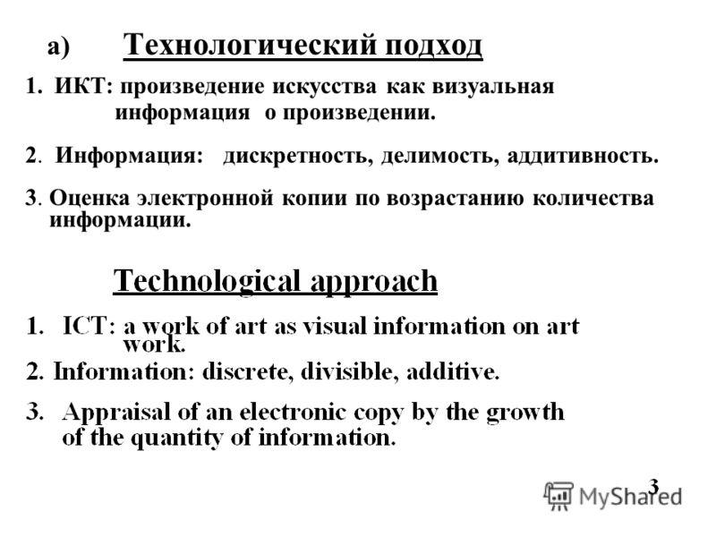 a) Технологический подход 1. ИКТ: произведение искусства как визуальная информация о произведении. 2. Информация: дискретность, делимость, аддитивность. 3. Оценка электронной копии по возрастанию количества информации.