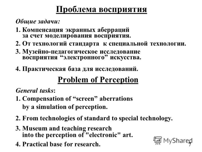 Проблема восприятия Общие задачи: 1. Компенсация экранных аберраций за счет моделирования восприятия. 2. От технологий стандарта к специальной технологии. 3. Музейно-педагогическое исследование восприятия электронного искусства. 4. Практическая база