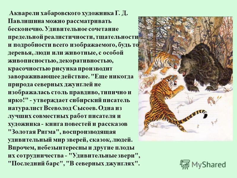 Акварели хабаровского художника Г. Д. Павлишина можно рассматривать бесконечно. Удивительное сочетание предельной реалистичности, тщательности и подробности всего изображаемого, будь то деревья, люди или животные, с особой живописностью, декоративнос