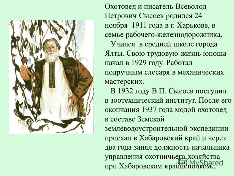Охотовед и писатель Всеволод Петрович Сысоев родился 24 ноября 1911 года в г. Харькове, в семье рабочего-железнодорожника. Учился в средней школе города Ялты. Свою трудовую жизнь юноша начал в 1929 году. Работал подручным слесаря в механических масте