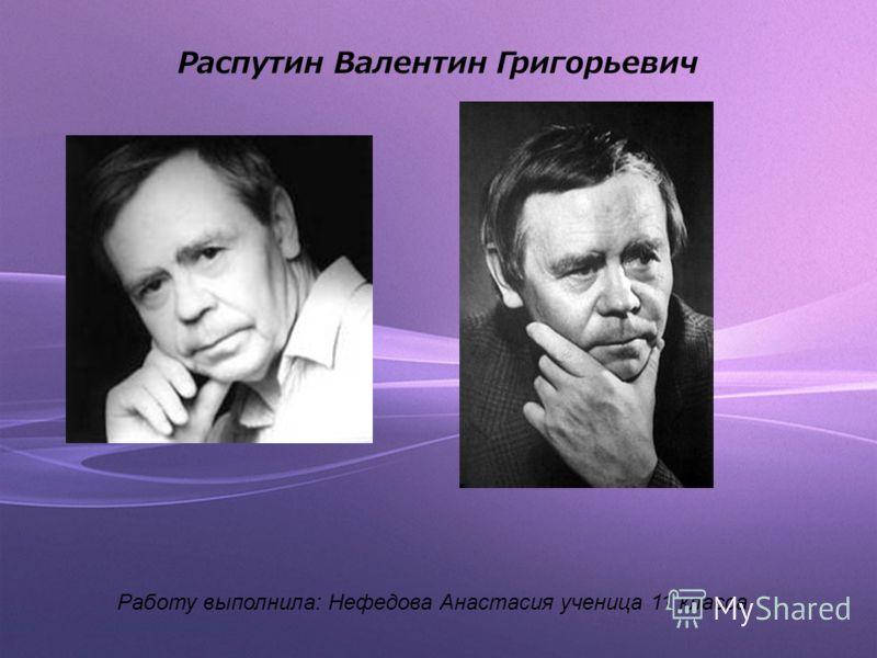 Распутин Валентин Григорьевич Работу выполнила: Нефедова Анастасия ученица 11 класса.