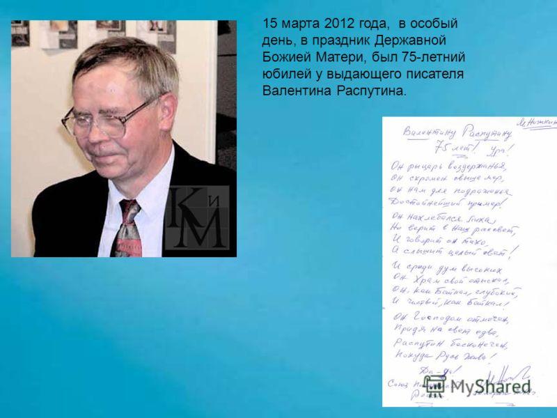 15 марта 2012 года, в особый день, в праздник Державной Божией Матери, был 75-летний юбилей у выдающего писателя Валентина Распутина.