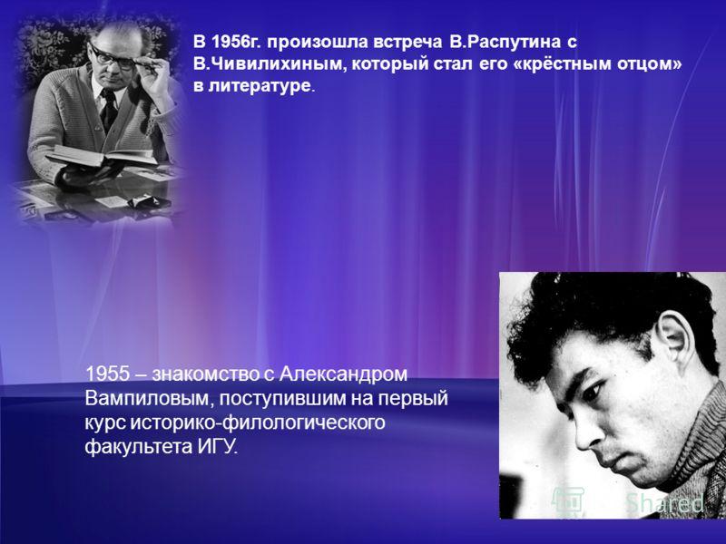 В 1956г. произошла встреча В.Распутина с В.Чивилихиным, который стал его «крёстным отцом» в литературе. 1955 – знакомство с Александром Вампиловым, поступившим на первый курс историко-филологического факультета ИГУ.