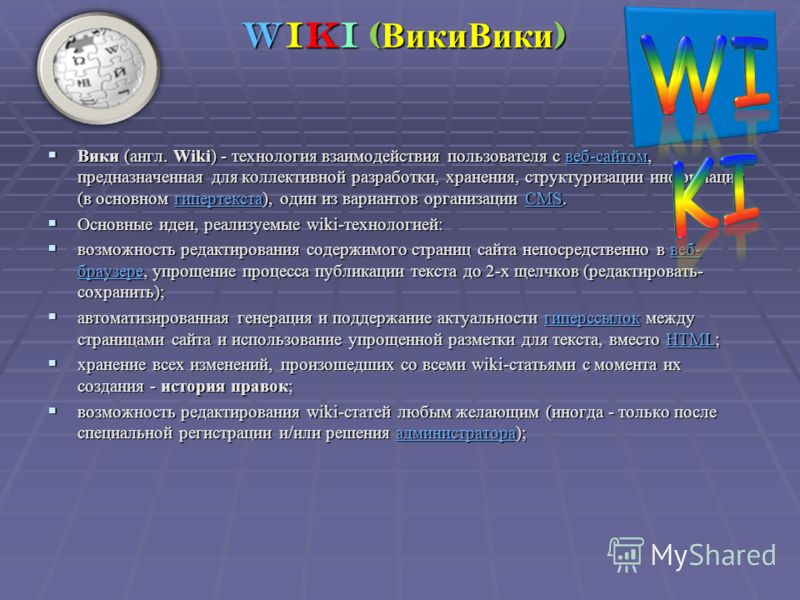 Вики (англ. Wiki) - технология взаимодействия пользователя с веб-сайтом, предназначенная для коллективной разработки, хранения, структуризации информации (в основном гипертекста), один из вариантов организации CMS. Вики (англ. Wiki) - технология взаи