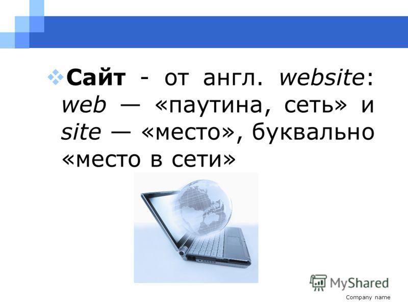 Company name Сайт - от англ. website: web «паутина, сеть» и site «место», буквально «место в сети»