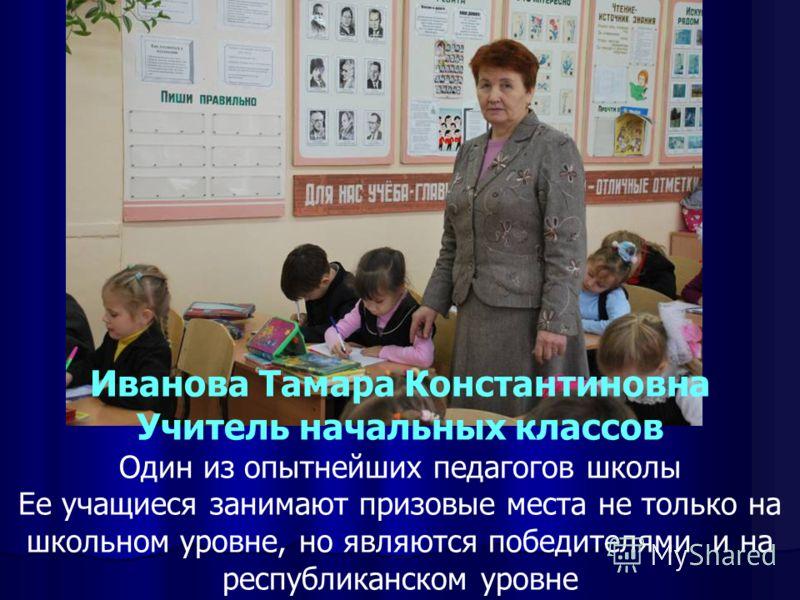 Иванова Тамара Константиновна Учитель начальных классов Один из опытнейших педагогов школы Ее учащиеся занимают призовые места не только на школьном уровне, но являются победителями и на республиканском уровне