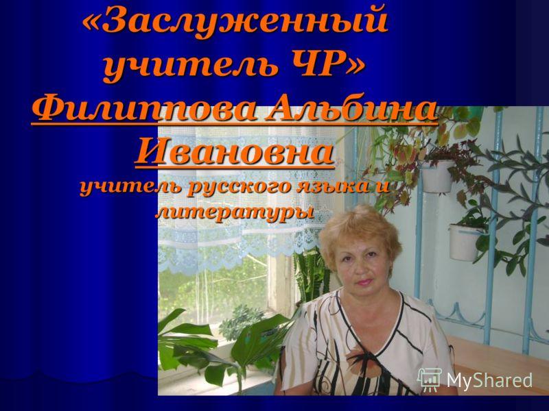 «Заслуженный учитель ЧР» Филиппова Альбина Ивановна учитель русского языка и литературы