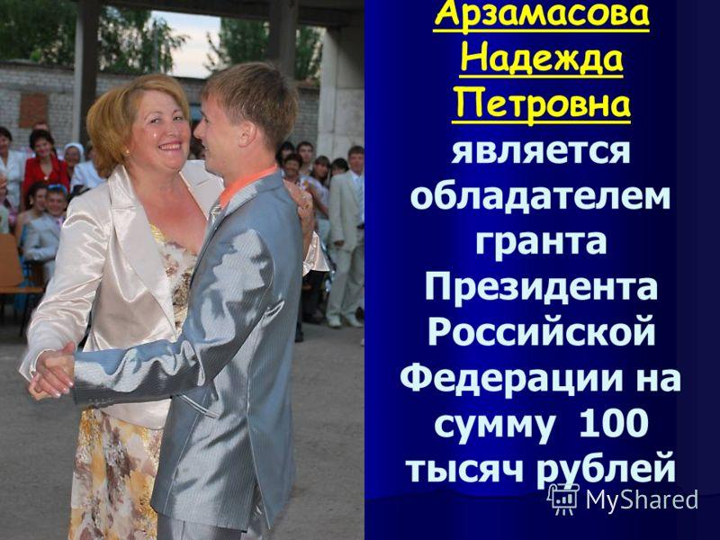 Арзамасова Надежда Петровна является обладателем гранта Президента Российской Федерации на сумму 100 тысяч рублей