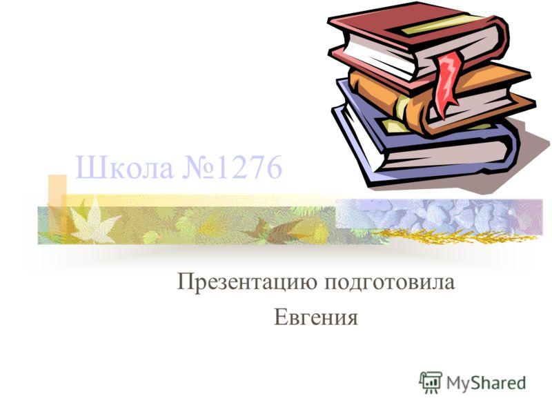 Школа 1276 Презентацию подготовила Евгения