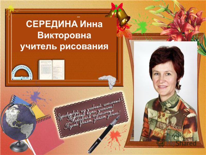 СЕРЕДИНА Инна Викторовна учитель рисования