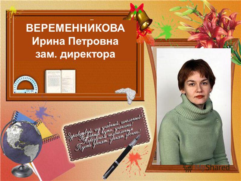 ВЕРЕМЕННИКОВА Ирина Петровна зам. директора