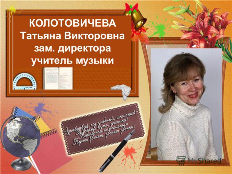 КОЛОТОВИЧЕВА Татьяна Викторовна зам. директора учитель музыки