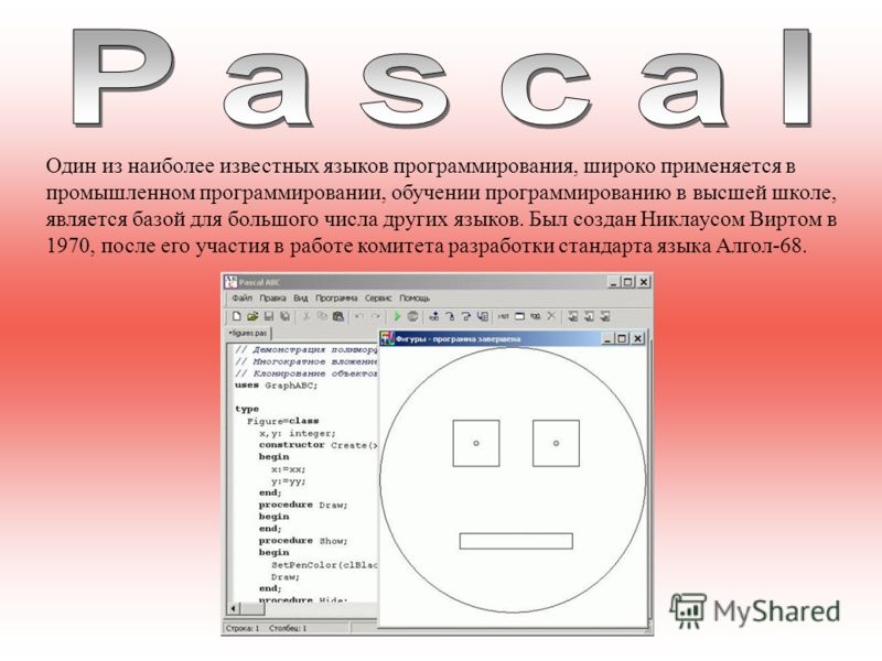 Один из наиболее известных языков программирования, широко применяется в промышленном программировании, обучении программированию в высшей школе, является базой для большого числа других языков. Был создан Никлаусом Виртом в 1970, после его участия в
