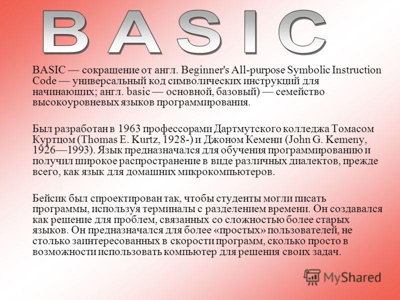 BASIC сокращение от англ. Beginner's All-purpose Symbolic Instruction Code универсальный код символических инструкций для начинающих; англ. basic основной, базовый) семейство высокоуровневых языков программирования. Был разработан в 1963 профессорами