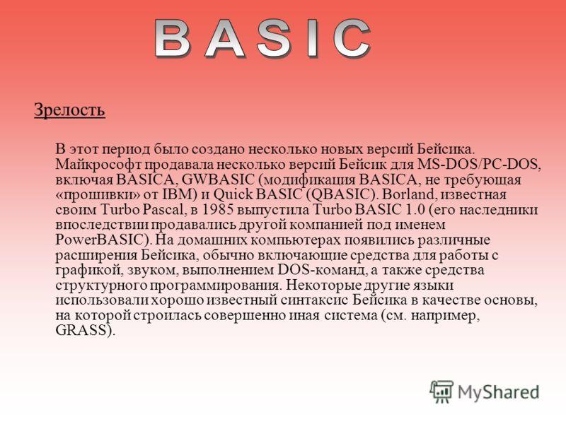 Зрелость В этот период было создано несколько новых версий Бейсика. Майкрософт продавала несколько версий Бейсик для MS-DOS/PC-DOS, включая BASICA, GWBASIC (модификация BASICA, не требующая «прошивки» от IBM) и Quick BASIC (QBASIC). Borland, известна