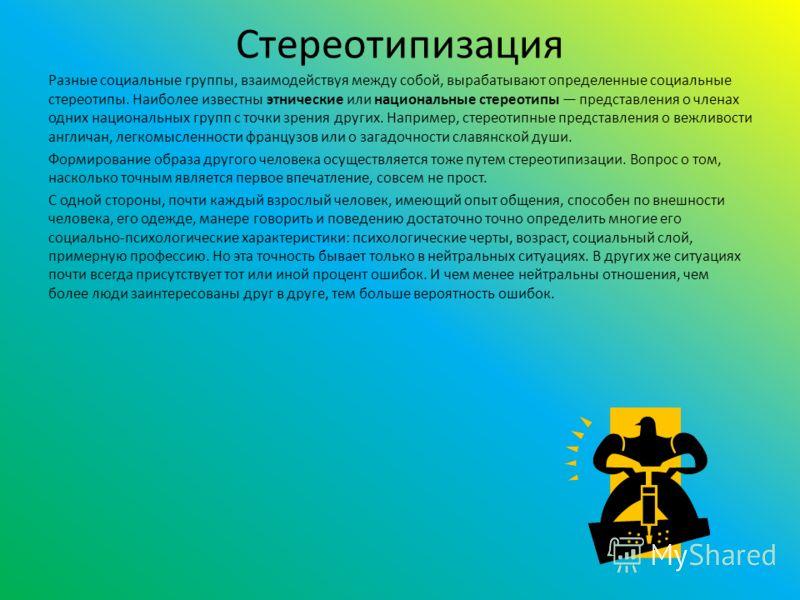 Стереотипизация Разные социальные группы, взаимодействуя между собой, вырабатывают определенные социальные стереотипы. Наиболее известны этнические или национальные стереотипы представления о членах одних национальных групп с точки зрения других. Нап