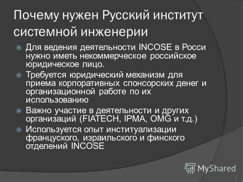 Почему нужен Русский институт системной инженерии Для ведения деятельности INCOSE в Росси нужно иметь некоммерческое российское юридическое лицо. Требуется юридический механизм для приема корпоративных спонсорских денег и организационной работе по их