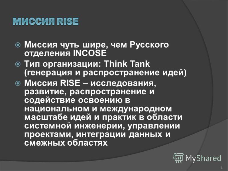 Миссия чуть шире, чем Русского отделения INCOSE Тип организации: Think Tank (генерация и распространение идей) Миссия RISE – исследования, развитие, распространение и содействие освоению в национальном и международном масштабе идей и практик в област