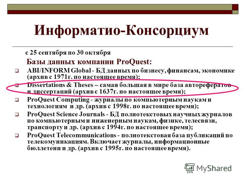 Информатио-Консорциум с 25 сентября по 30 октября Базы данных компании ProQuest: ABI/INFORM Global - БД данных по бизнесу, финансам, экономике (архив с 1971г. по настоящее время); Dissertations & Theses – самая большая в мире база авторефератов и дис