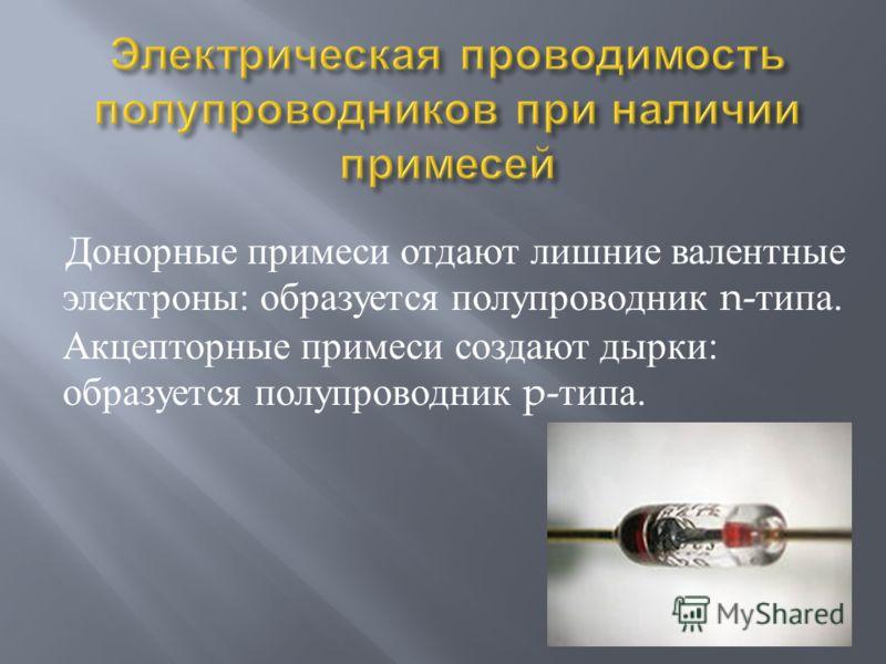 Донорные примеси отдают лишние валентные электроны : образуется полупроводник n- типа. Акцепторные примеси создают дырки : образуется полупроводник p- типа.