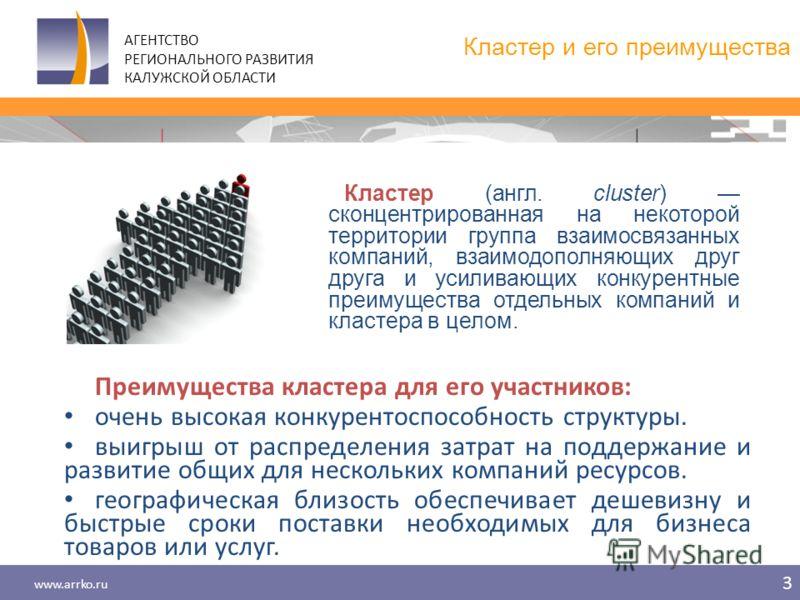 www.arrko.ru 3 АГЕНТСТВО РЕГИОНАЛЬНОГО РАЗВИТИЯ КАЛУЖСКОЙ ОБЛАСТИ Кластер и его преимущества Преимущества кластера для его участников: очень высокая конкурентоспособность структуры. выигрыш от распределения затрат на поддержание и развитие общих для