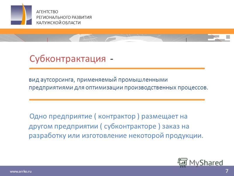 www.arrko.ru 7 АГЕНТСТВО РЕГИОНАЛЬНОГО РАЗВИТИЯ КАЛУЖСКОЙ ОБЛАСТИ Субконтрактация - вид аутсорсинга, применяемый промышленными предприятиями для оптимизации производственных процессов. Одно предприятие ( контрактор ) размещает на другом предприятии (
