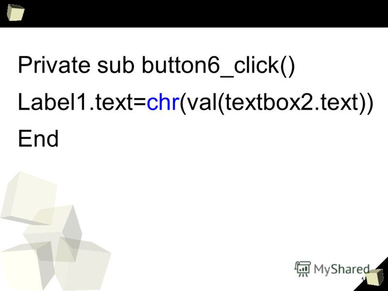 11 Private sub button6_click() Label1.text=chr(val(textbox2.text)) End