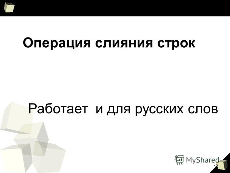 12 Операция слияния строк Работает и для русских слов