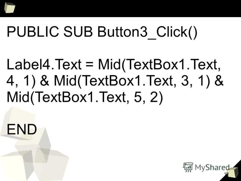19 PUBLIC SUB Button3_Click() Label4.Text = Mid(TextBox1.Text, 4, 1) & Mid(TextBox1.Text, 3, 1) & Mid(TextBox1.Text, 5, 2) END